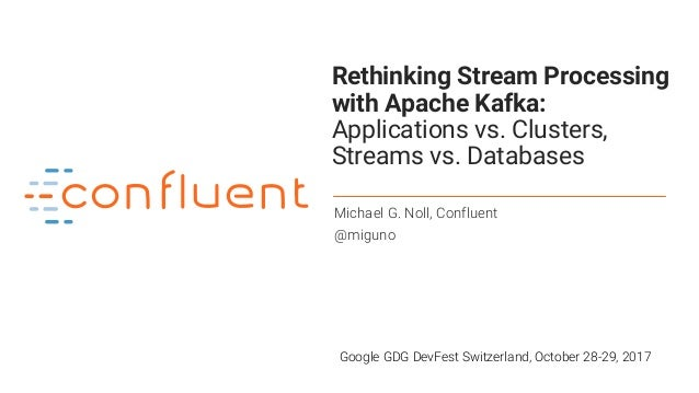 1 Rethinking Stream Processing with Apache Kafka: Applications vs. Clusters, Streams vs. Databases Michael G. Noll, Conflu...