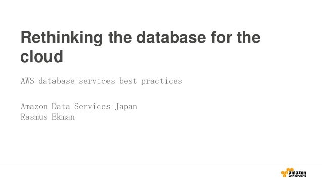 Rethinking the database for the cloud AWS database services best practices Amazon Data Services Japan Rasmus Ekman