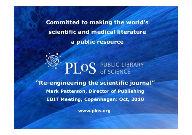 "www.plos.org ""Re-engineering the scientific journal"" Mark Patterson, Director of Publishing EDIT Meeting, Copenhagen: Oct,..."
