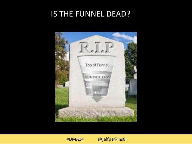 IS THE FUNNEL DEAD?  #DMA14 @jeffperkins8