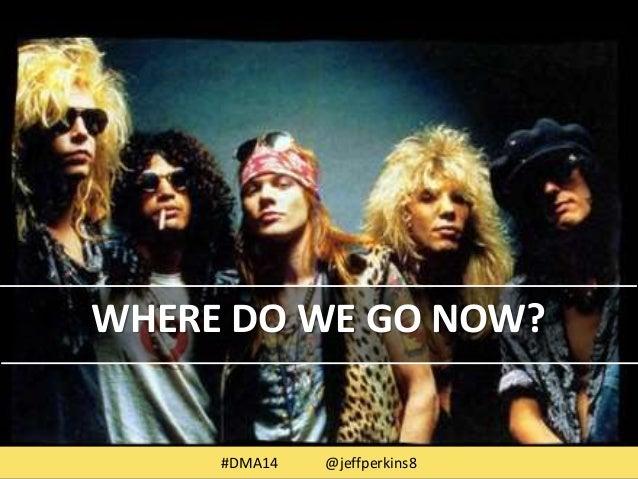 WHERE DO WE GO NOW?  #DMA14 @jeffperkins8