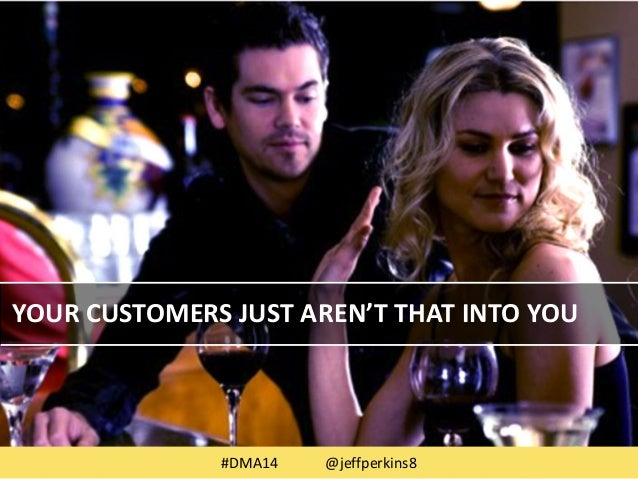 YOUR CUSTOMERS JUST AREN'T THAT INTO YOU  #DMA14 @jeffperkins8 22