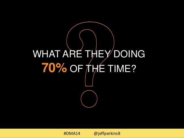 WHAT ARE THEY DOING  70%OF THE TIME?  #DMA14 @jeffperkins8
