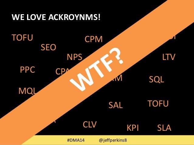 WE LOVE ACKROYNMS!  NPS LTV  BOFU  #DMA14 @jeffperkins8  SEO  PPC  CPC  CPA  CPM  SAL  MQL  CRM  MOFU  BR  SQL  TOFU  TOFU...