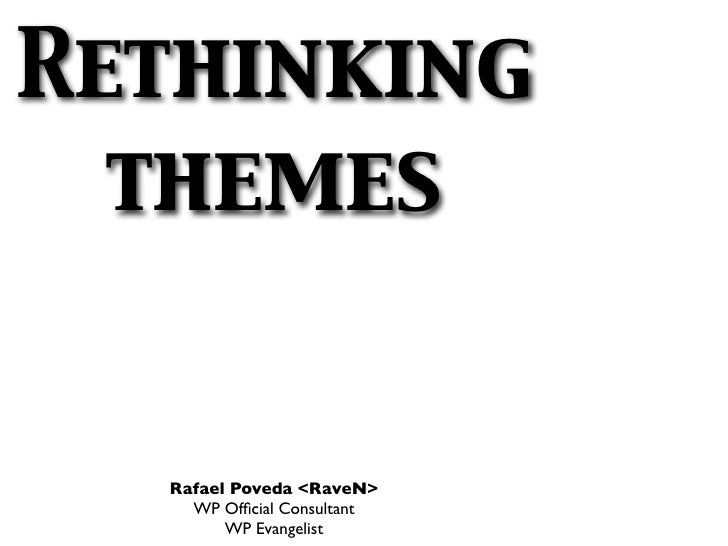 Rethinking  themes  Rafael Poveda <RaveN>    WP Official Consultant        WP Evangelist