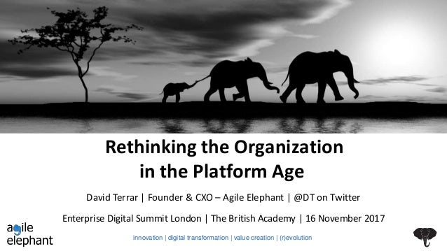 Rethinking the Organization in the Platform Age Enterprise Digital Summit London | The British Academy | 16 November 2017 ...