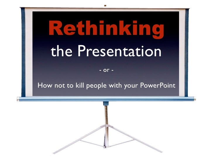 Rethinking     the Presentation                    - or -  How not to kill people with your PowerPoint