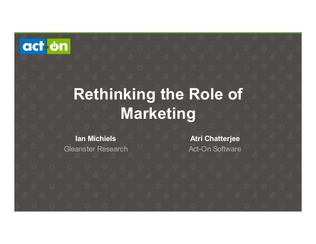 Rethinking the Role of Marketing Atri Chatterjee Act-On Software Ian Michiels Gleanster Research