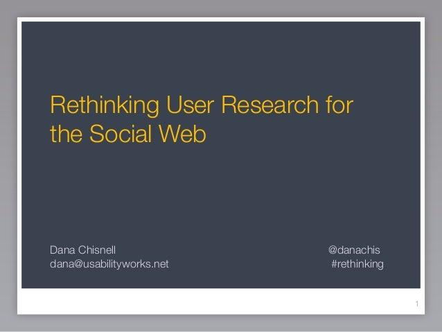 Rethinking User Research forthe Social WebDana Chisnell             @danachisdana@usabilityworks.net   #rethinking        ...