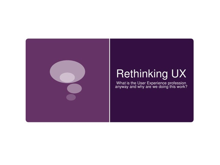 Rethinking UX<br />What is the User Experience profession anyway and why are we doing this work? <br />