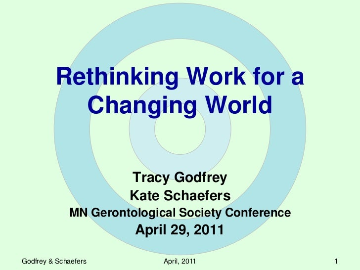 Rethinking Work for a Changing World<br />Tracy Godfrey<br />Kate Schaefers<br />MN Gerontological Society Conference<br /...