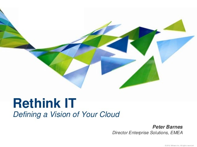 © 2010 VMware Inc. All rights reserved Rethink IT Defining a Vision of Your Cloud Peter Barnes Director Enterprise Solutio...