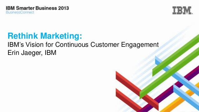 Rethink Marketing: IBM's Vision for Continuous Customer Engagement Erin Jaeger, IBM