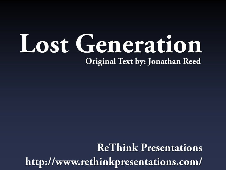 Lost Generation             Original Text by: Jonathan Reed                    ReThink Presentations http://www.rethinkpre...