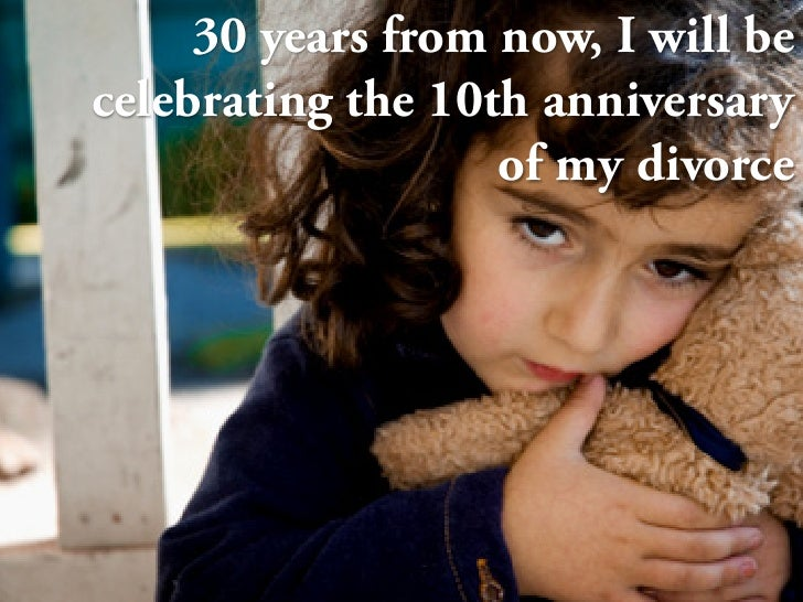 30 years from now, I will be celebrating the 10th anniversary                    of my divorce