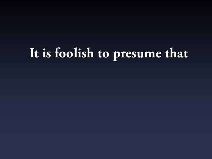 It is foolish to presume that