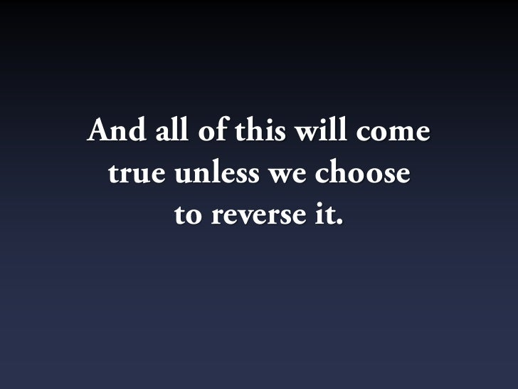 And all of this will come  true unless we choose       to reverse it.