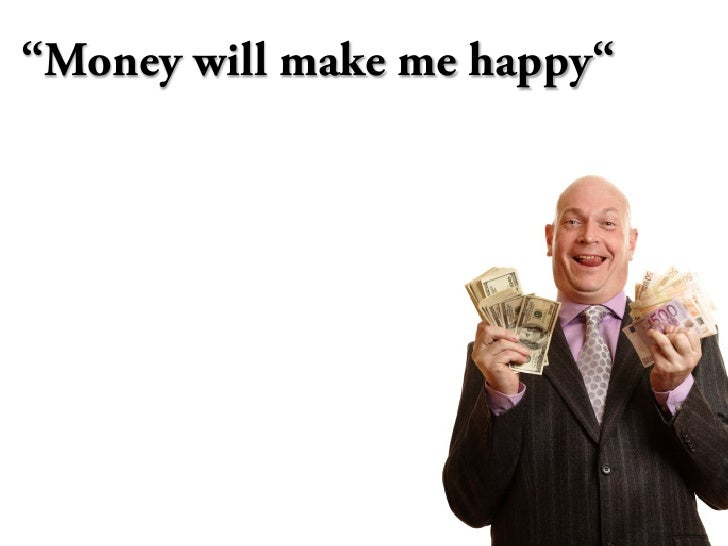"""Money will make me happy"""