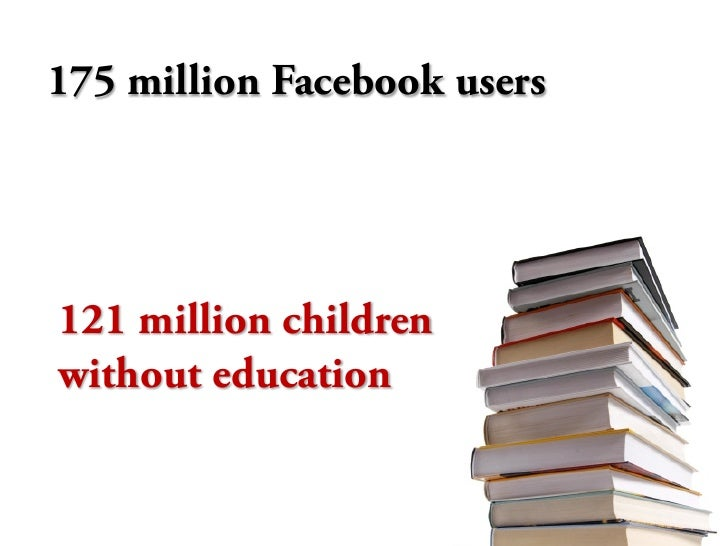 175 million Facebook users     121 million children without education