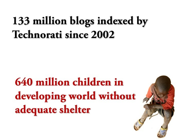 133 million blogs indexed by Technorati since 2002    640 million children in developing world without adequate shelter