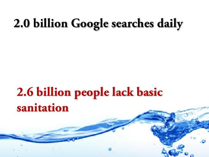 2.0 billion Google searches daily     2.6 billion people lack basic sanitation