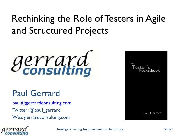 Rethinking the Role of Testers in Agileand Structured ProjectsPaul Gerrardpaul@gerrardconsulting.comTwitter: @paul_gerrard...