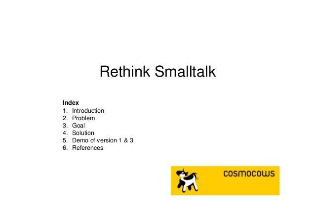 Rethink Smalltalk Index 1. Introduction 2. Problem 3. Goal 4. Solution 5. Demo of version 1 & 3 6. References