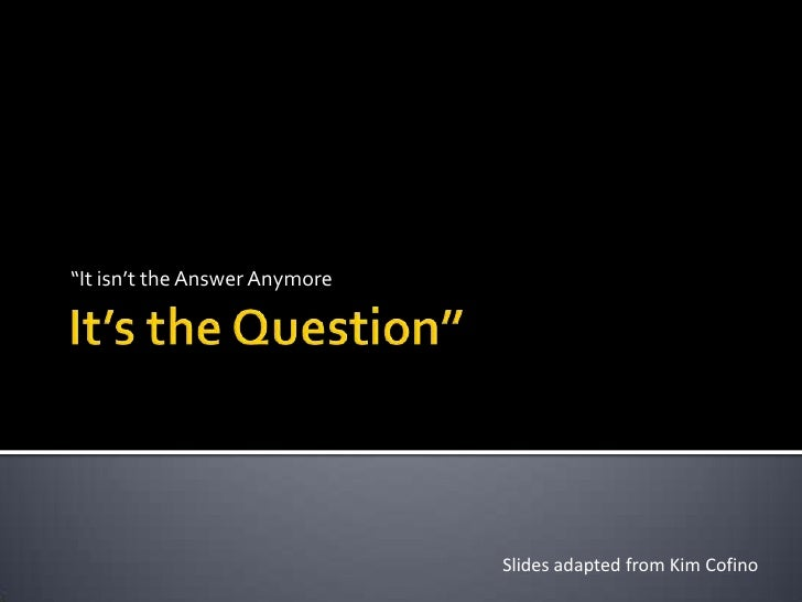 """It's the Question""""<br />""""It isn't the Answer Anymore<br />Slides adapted from Kim Cofino<br />"""
