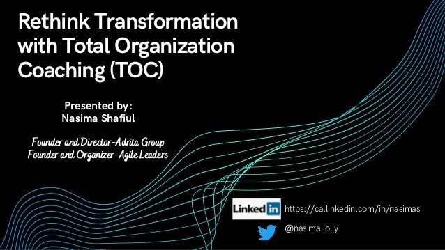 Rethink Transformation with Total Organization Coaching (TOC) Presented by: Nasima Shafiul Founder and Director-Adrita Gro...