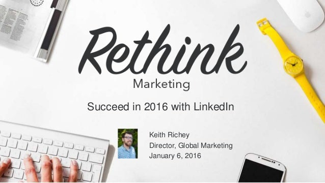 @LinkedInMktg Succeed in 2016 with LinkedIn Keith Richey Director, Global Marketing January 6, 2016