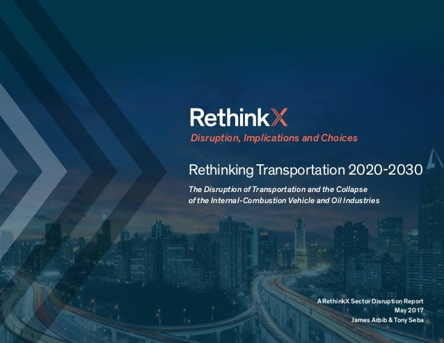 RethinkingTransportation 2020-2030 The Disruption of Transportation and the Collapse of the Internal-Combustion Vehicle an...