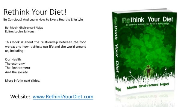 Rethink Your Diet!  Be Concious! And Learn How to Live a Healthy Lifestyle  By: Moein Ghahremani Nejad  Editor: Louise Scr...