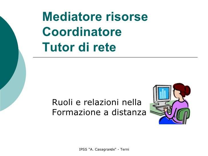 Mediatore risorse Coordinatore Tutor di rete Ruoli e relazioni nella Formazione a distanza