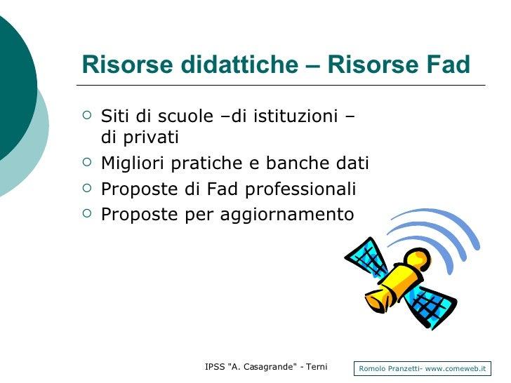 Risorse didattiche – Risorse Fad <ul><li>Siti di scuole –di istituzioni – di privati </li></ul><ul><li>Migliori pratiche e...
