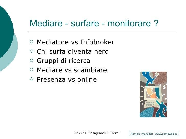 Mediare - surfare - monitorare ? <ul><li>Mediatore vs Infobroker </li></ul><ul><li>Chi surfa diventa nerd </li></ul><ul><l...