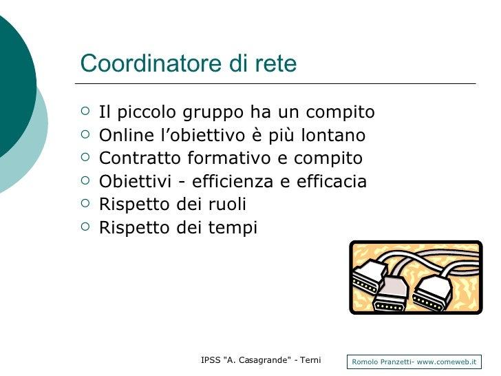 Coordinatore di rete <ul><li>Il piccolo gruppo ha un compito </li></ul><ul><li>Online l'obiettivo è più lontano </li></ul>...