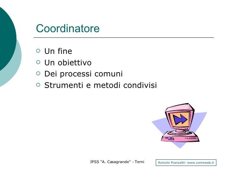 Coordinatore <ul><li>Un fine </li></ul><ul><li>Un obiettivo  </li></ul><ul><li>Dei processi comuni  </li></ul><ul><li>Stru...