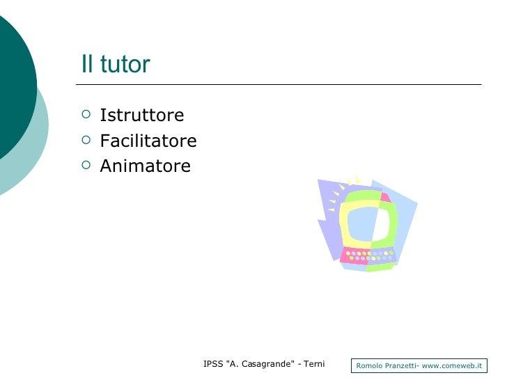 Il tutor <ul><li>Istruttore </li></ul><ul><li>Facilitatore </li></ul><ul><li>Animatore </li></ul>