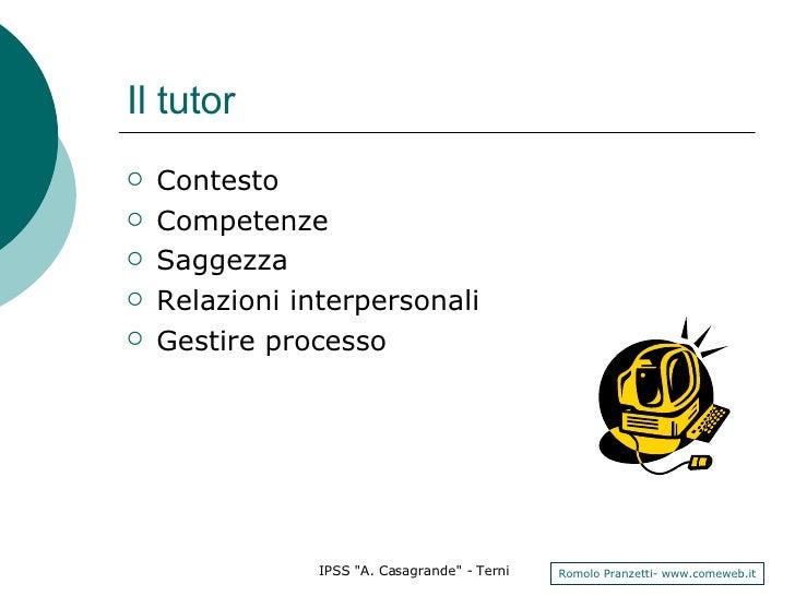 Il tutor <ul><li>Contesto </li></ul><ul><li>Competenze </li></ul><ul><li>Saggezza </li></ul><ul><li>Relazioni interpersona...