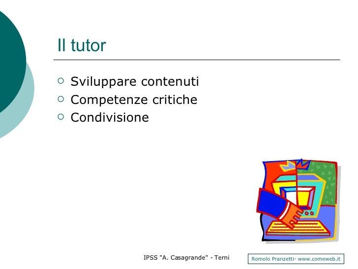 Il tutor <ul><li>Sviluppare contenuti </li></ul><ul><li>Competenze critiche </li></ul><ul><li>Condivisione </li></ul>