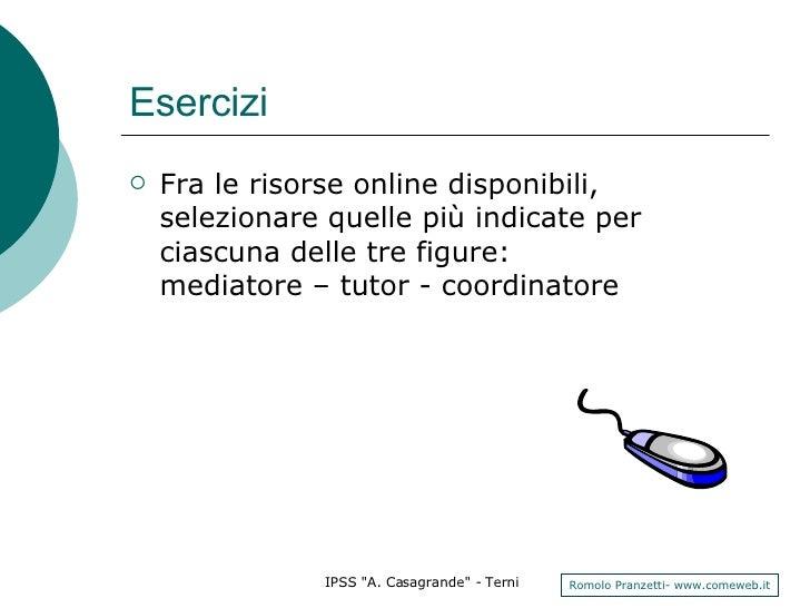 Esercizi <ul><li>Fra le risorse online disponibili, selezionare quelle più indicate per ciascuna delle tre figure:  mediat...