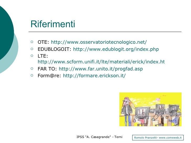 Riferimenti <ul><li>OTE:  http://www.osservatoriotecnologico.net/ </li></ul><ul><li>EDUBLOGOIT:  http://www.edublogit.org/...