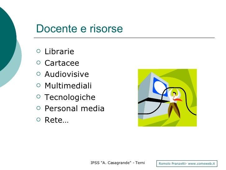 Docente e risorse <ul><li>Librarie </li></ul><ul><li>Cartacee </li></ul><ul><li>Audiovisive </li></ul><ul><li>Multimediali...
