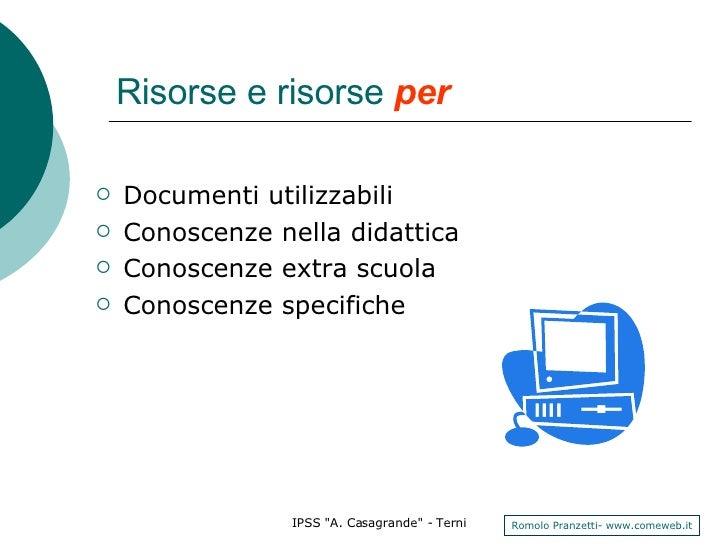 Risorse e risorse  per   <ul><li>Documenti utilizzabili </li></ul><ul><li>Conoscenze nella didattica </li></ul><ul><li>Con...