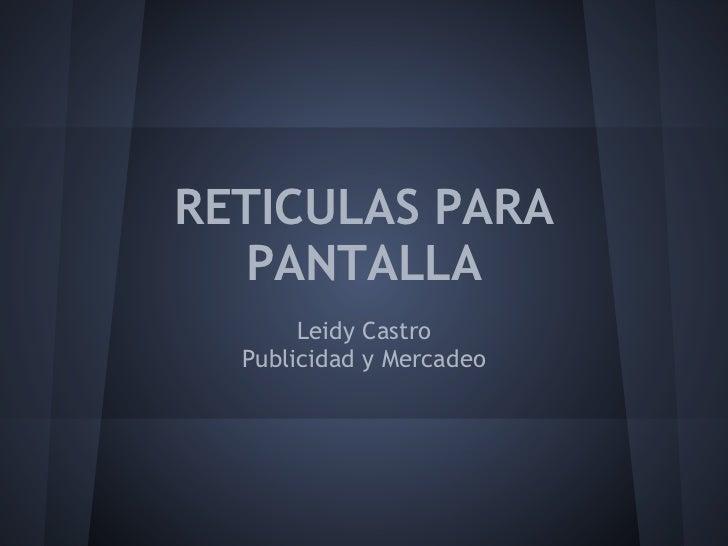 RETICULAS PARA  PANTALLA       Leidy Castro  Publicidad y Mercadeo