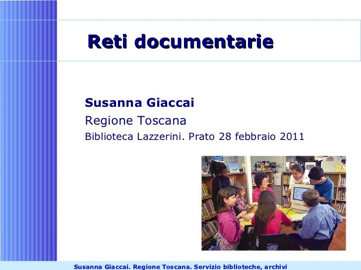 Reti documentarie <ul><li>Susanna Giaccai </li></ul><ul><li>Regione Toscana </li></ul><ul><li>Biblioteca Lazzerini. Prato ...