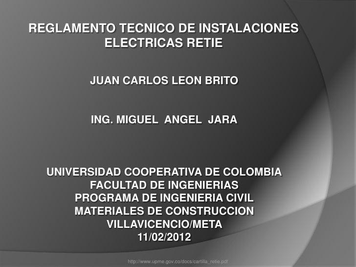 REGLAMENTO TECNICO DE INSTALACIONES         ELECTRICAS RETIE        JUAN CARLOS LEON BRITO        ING. MIGUEL ANGEL JARA  ...