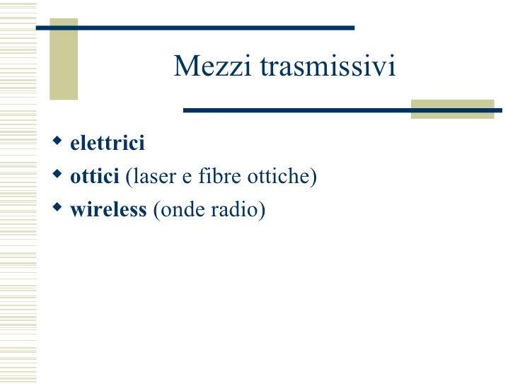 Mezzi trasmissivi <ul><li>elettrici </li></ul><ul><li>ottici  (laser e fibre ottiche) </li></ul><ul><li>wireless  (onde ra...