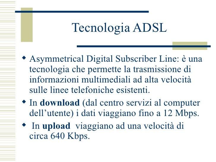 Tecnologia ADSL <ul><li>Asymmetrical Digital Subscriber Line: è una tecnologia che permette la trasmissione di informazion...