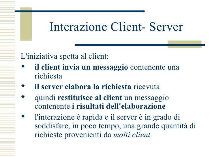 Interazione Client- Server <ul><li>L'iniziativa spetta al client:  </li></ul><ul><li>il client invia un messaggio  contene...